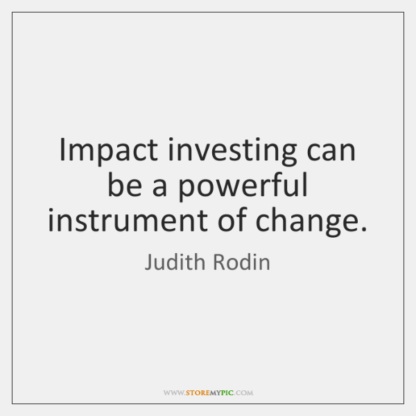 Impact investing can be a powerful instrument of change.