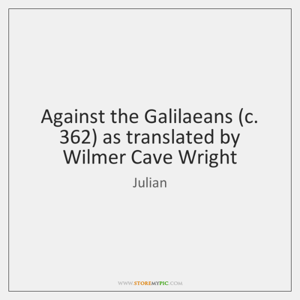 Against the Galilaeans (c. 362) as translated by Wilmer Cave Wright