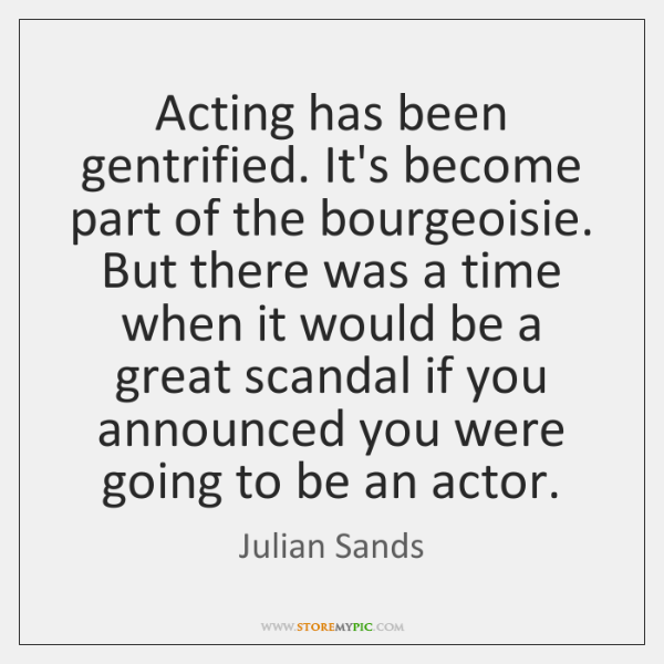 Acting has been gentrified. It's become part of the bourgeoisie. But there ...