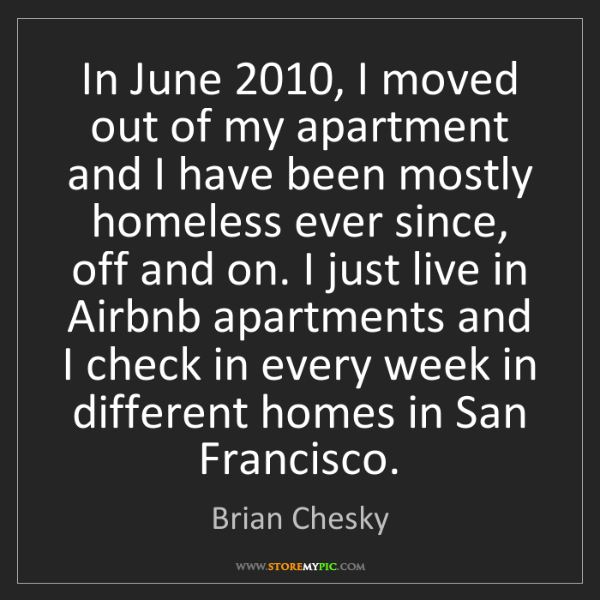 Brian Chesky: In June 2010, I moved out of my apartment and I have...