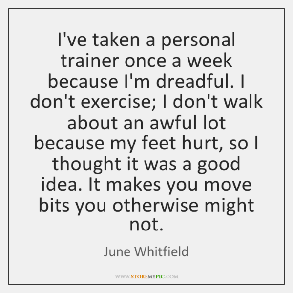 I've taken a personal trainer once a week because I'm dreadful. I ...