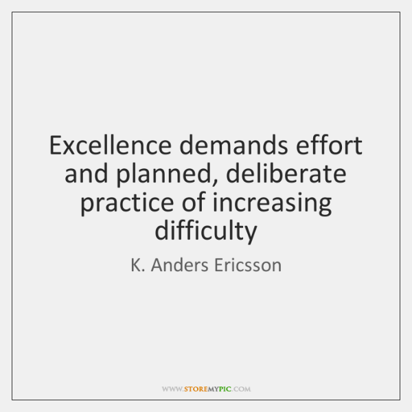 Excellence demands effort and planned, deliberate practice of increasing difficulty