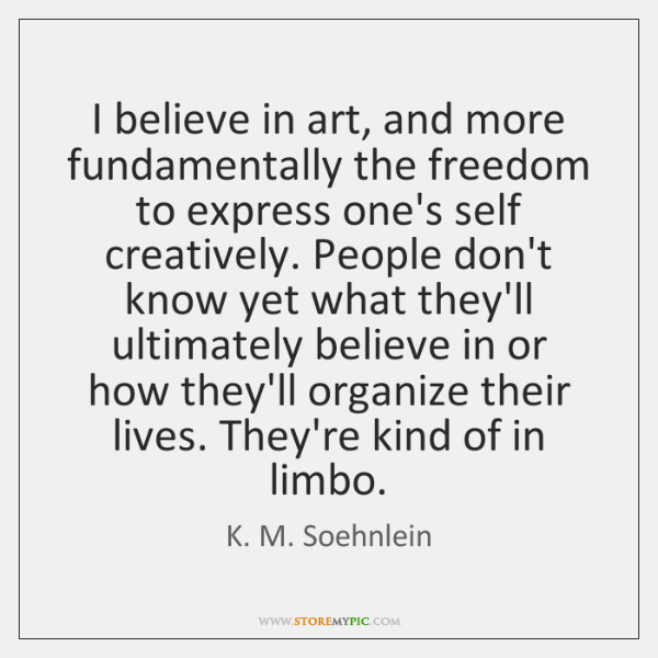 I believe in art, and more fundamentally the freedom to express one's ...