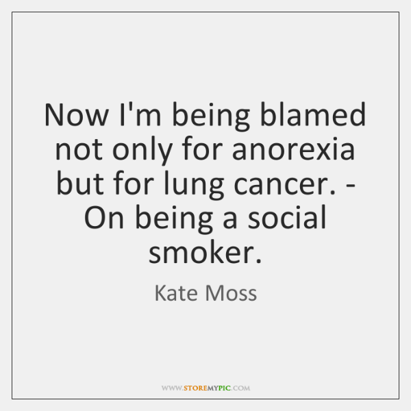 Now I'm being blamed not only for anorexia but for lung cancer. ...