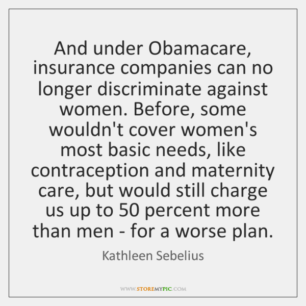 And under Obamacare, insurance companies can no longer discriminate against women. Before, ...