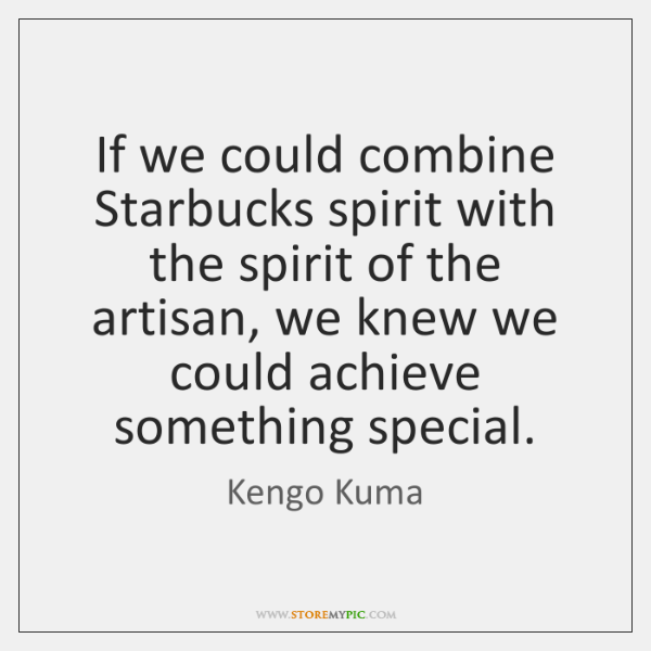 If we could combine Starbucks spirit with the spirit of the artisan, ...