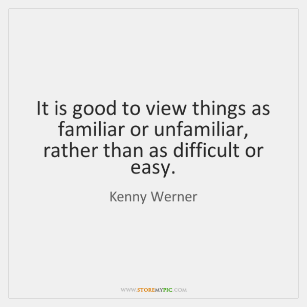 It is good to view things as familiar or unfamiliar, rather than ...