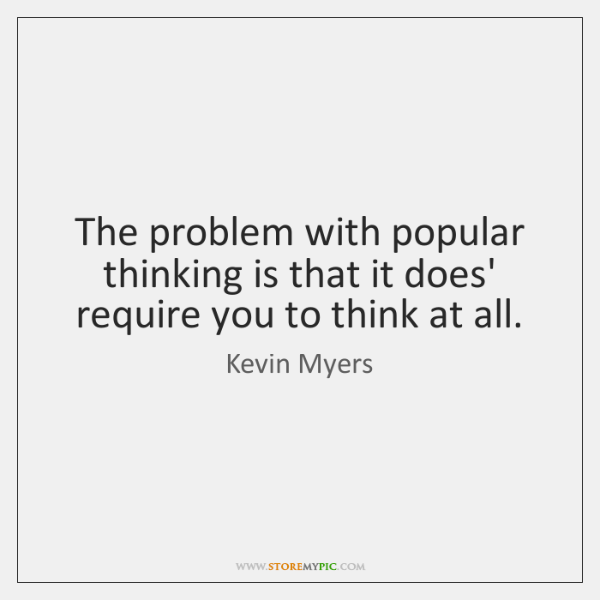 The problem with popular thinking is that it does' require you to ...