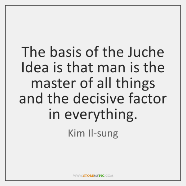 The basis of the Juche Idea is that man is the master ...