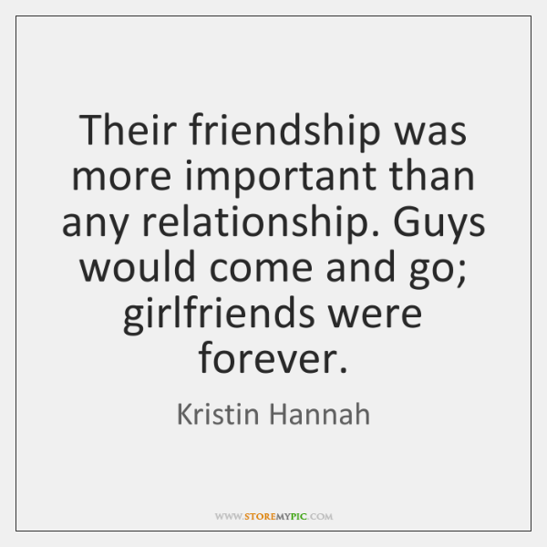 Their friendship was more important than any relationship. Guys would come and ...