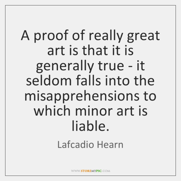 A proof of really great art is that it is generally true ...