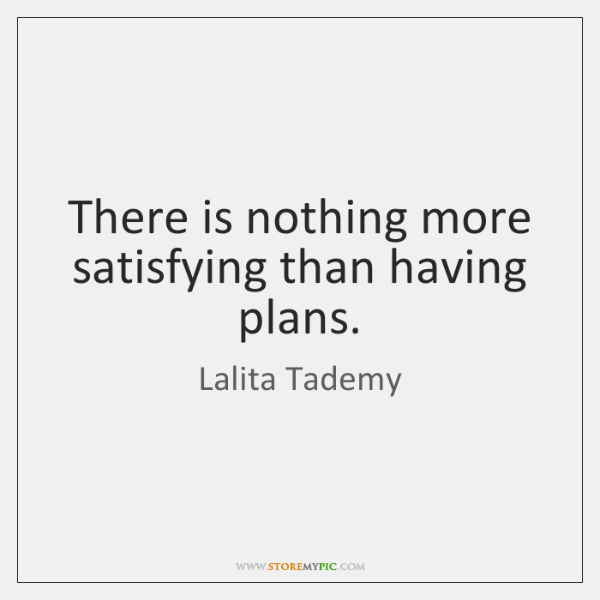 There is nothing more satisfying than having plans.