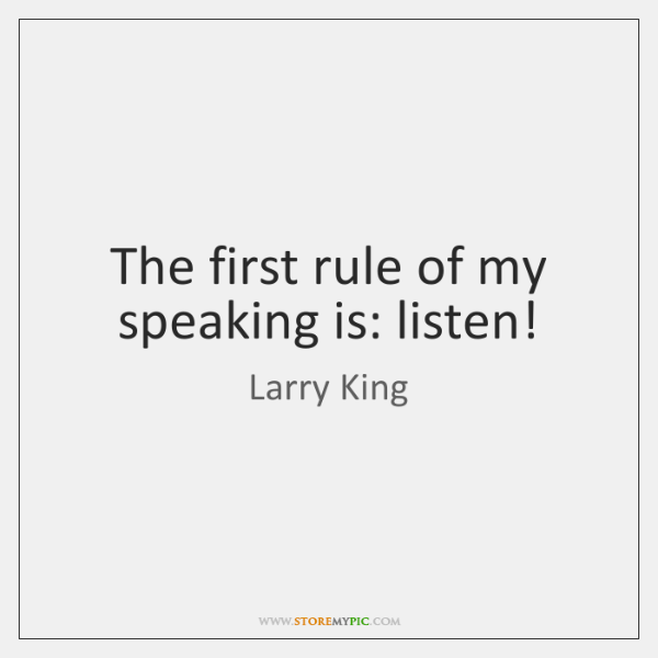 The first rule of my speaking is: listen!