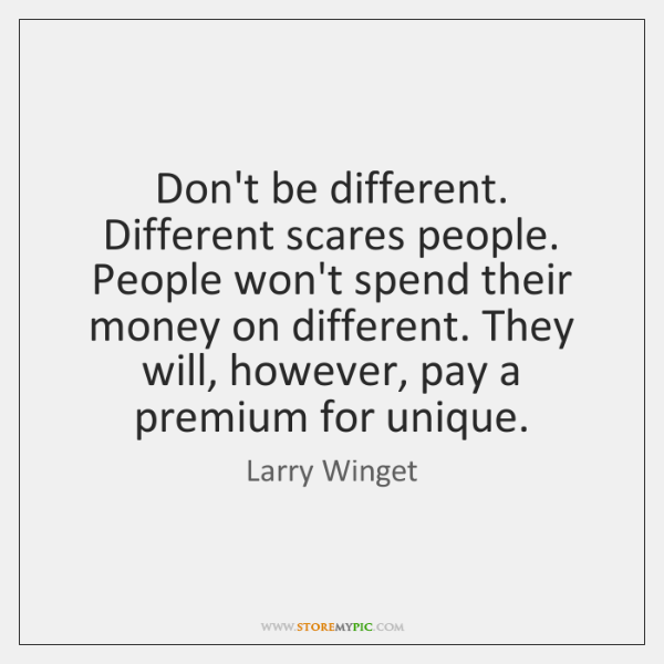 Don't be different. Different scares people. People won't spend their money on ...