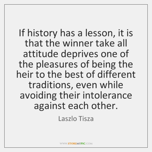 If history has a lesson, it is that the winner take all ...