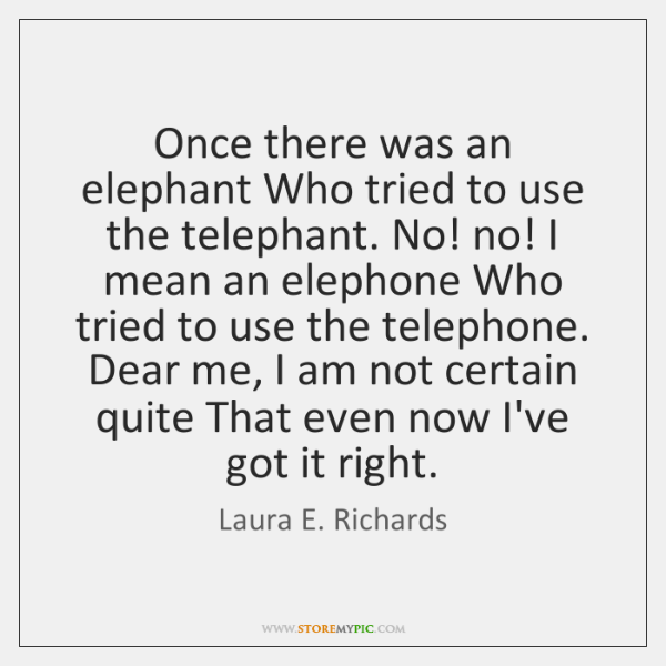 Once there was an elephant Who tried to use the telephant. No! ...