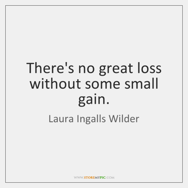 There's no great loss without some small gain.