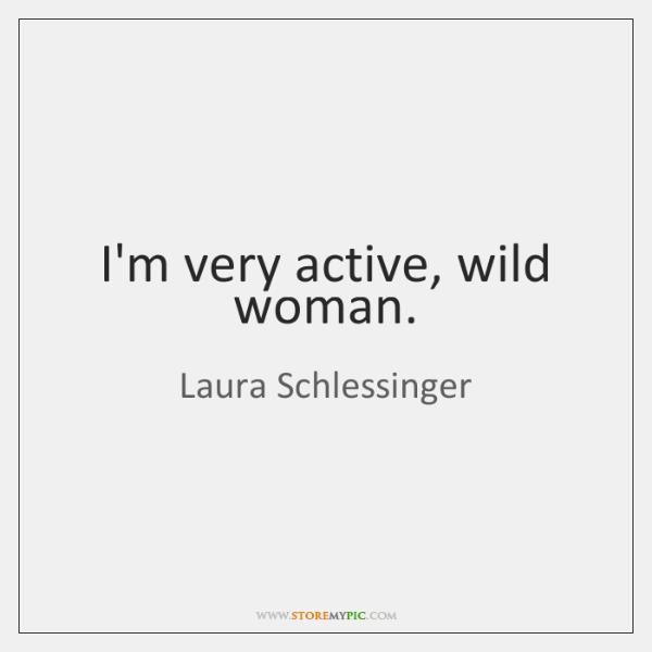I'm very active, wild woman.