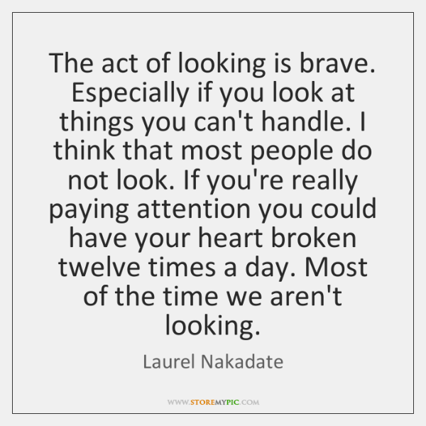 The act of looking is brave. Especially if you look at things ...