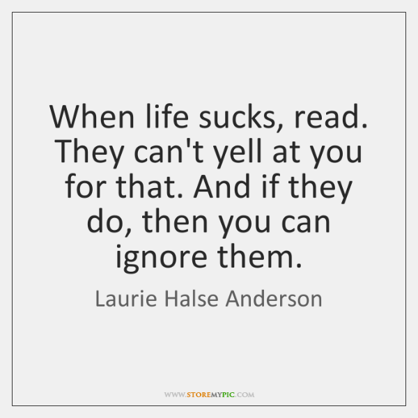 When life sucks, read. They can't yell at you for that. And ...