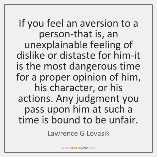 If you feel an aversion to a person-that is, an unexplainable feeling ...