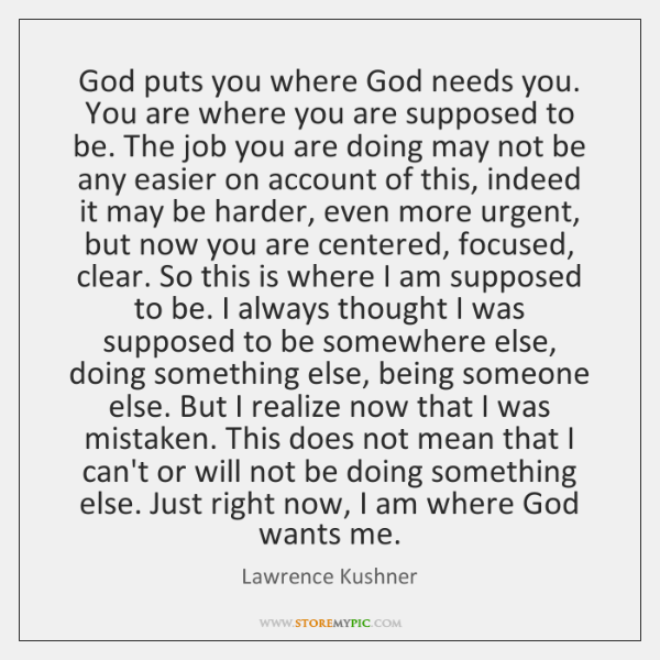 God puts you where God needs you. You are where you are ...