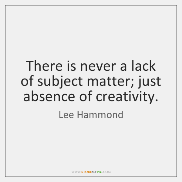 There is never a lack of subject matter; just absence of creativity.