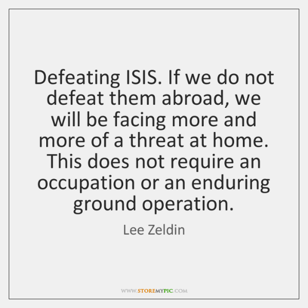 Defeating ISIS. If we do not defeat them abroad, we will be ...