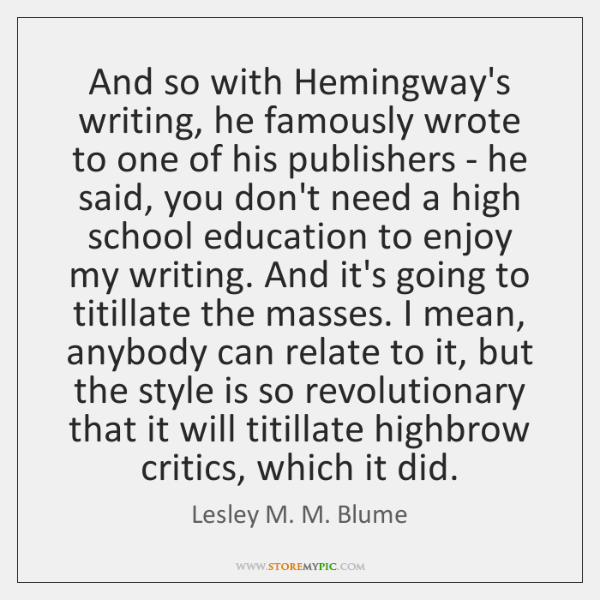 And so with Hemingway's writing, he famously wrote to one of his ...
