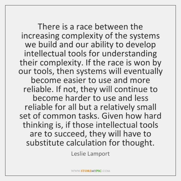 There is a race between the increasing complexity of the systems we ...