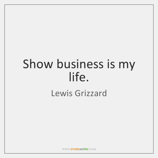 Show business is my life.