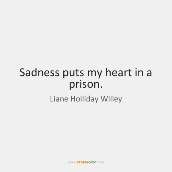 Sadness puts my heart in a prison.