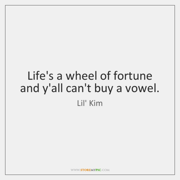 Life's a wheel of fortune and y'all can't buy a vowel.