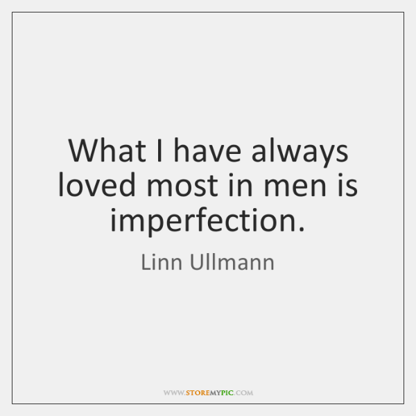 What I have always loved most in men is imperfection.