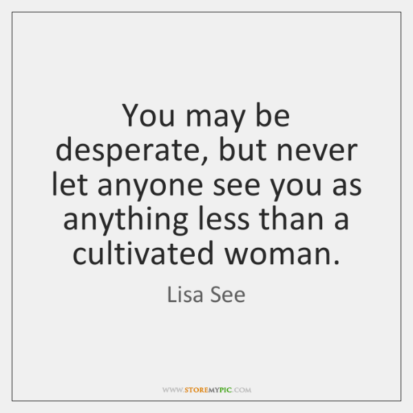 You may be desperate, but never let anyone see you as anything ...