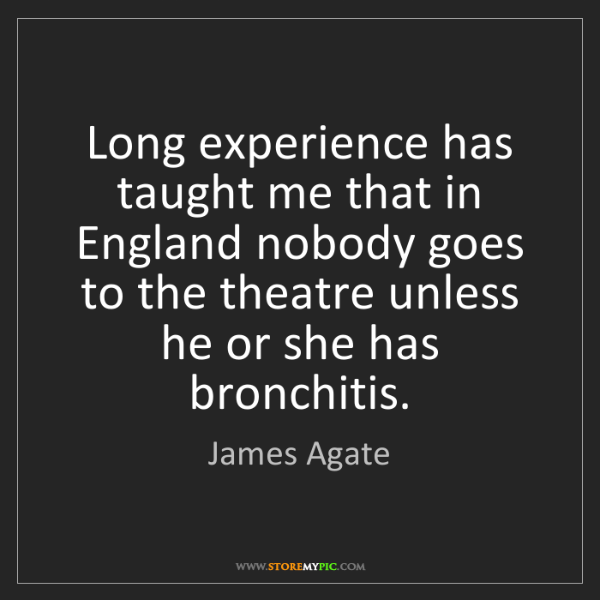 James Agate: Long experience has taught me that in England nobody...