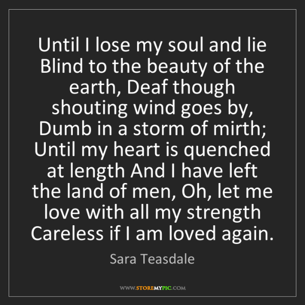 Sara Teasdale: Until I lose my soul and lie Blind to the beauty of the...