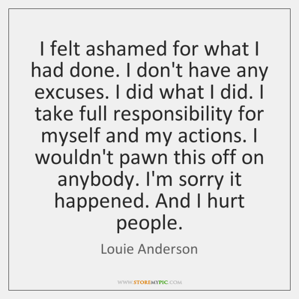 I felt ashamed for what I had done. I don't have any ...