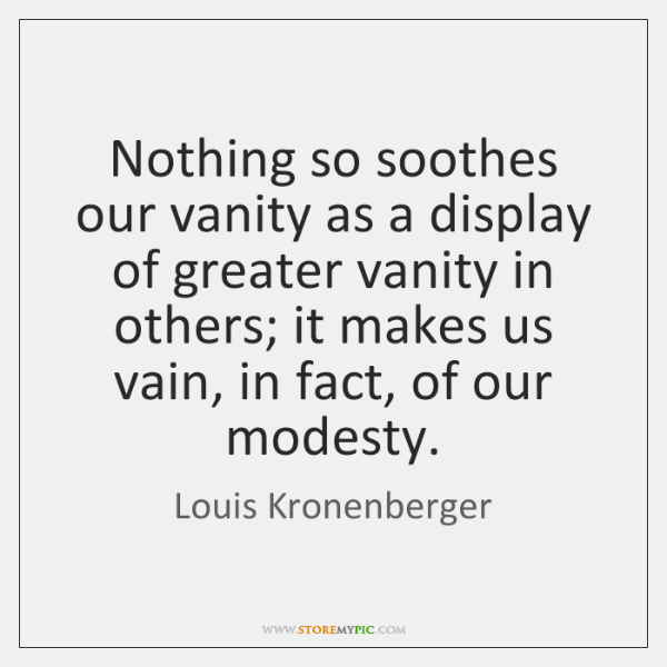 Nothing so soothes our vanity as a display of greater vanity in ...