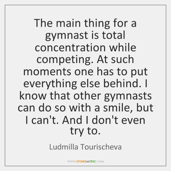 The main thing for a gymnast is total concentration while competing. At ...