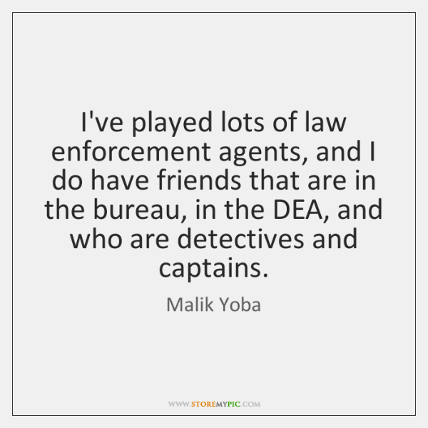 I've played lots of law enforcement agents, and I do have friends ...
