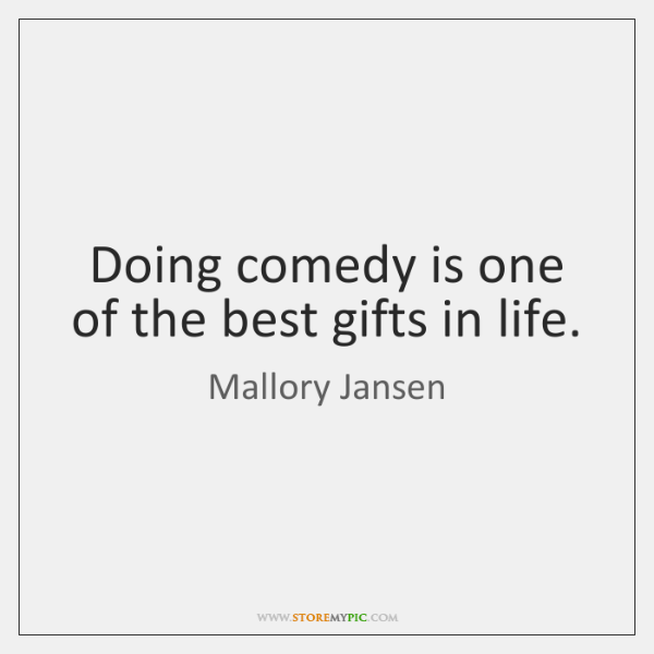 Doing comedy is one of the best gifts in life.