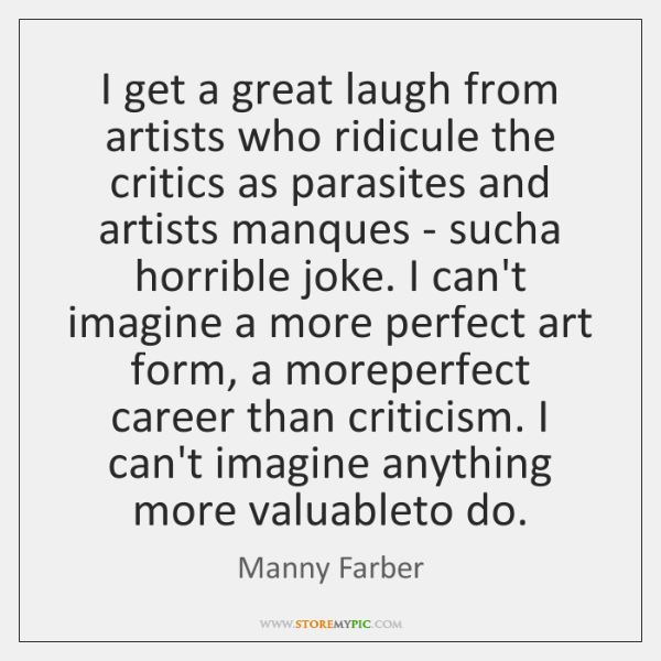 I get a great laugh from artists who ridicule the critics as ...