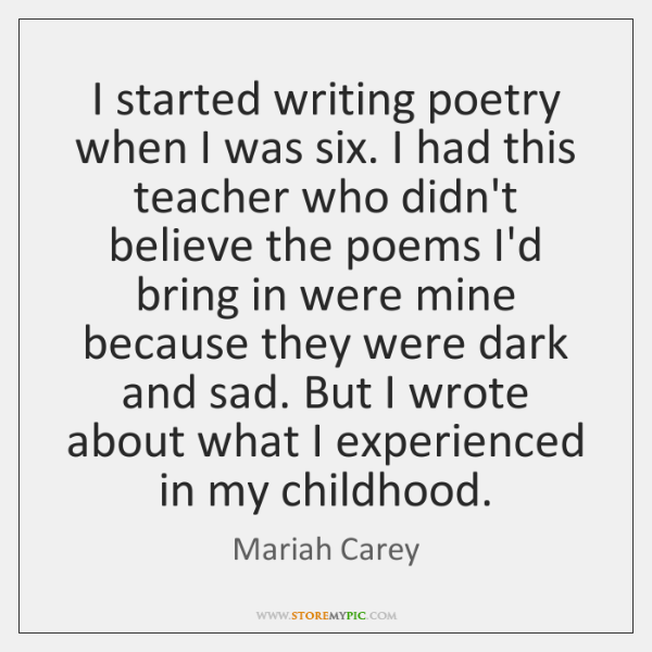 I started writing poetry when I was six. I had this teacher ...