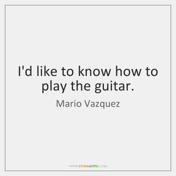 I'd like to know how to play the guitar.