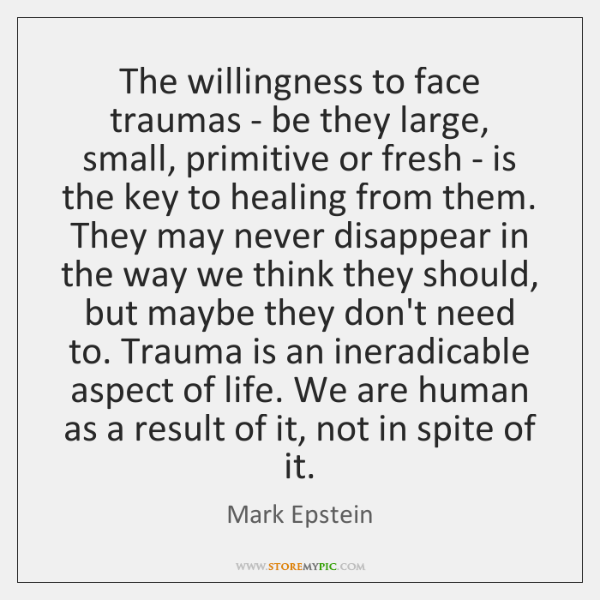 The willingness to face traumas - be they large, small, primitive or ...