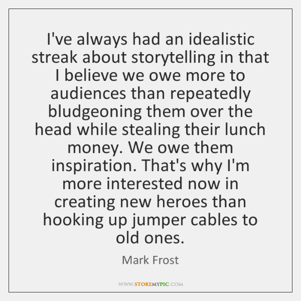 I've always had an idealistic streak about storytelling in that I believe ...