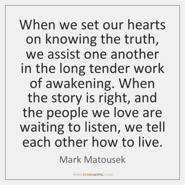 When we set our hearts on knowing the truth, we assist one ...
