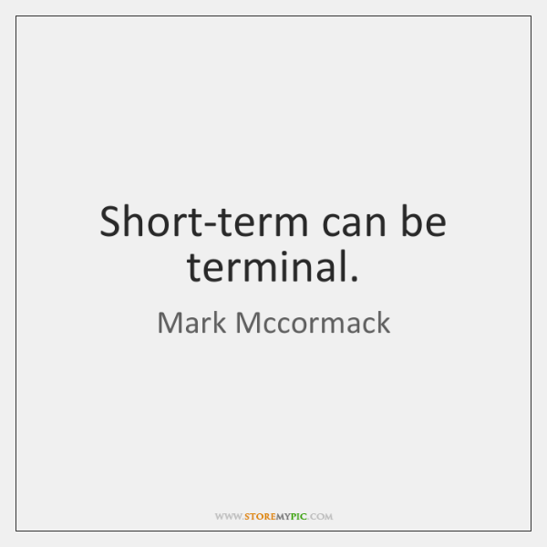 Short-term can be terminal.