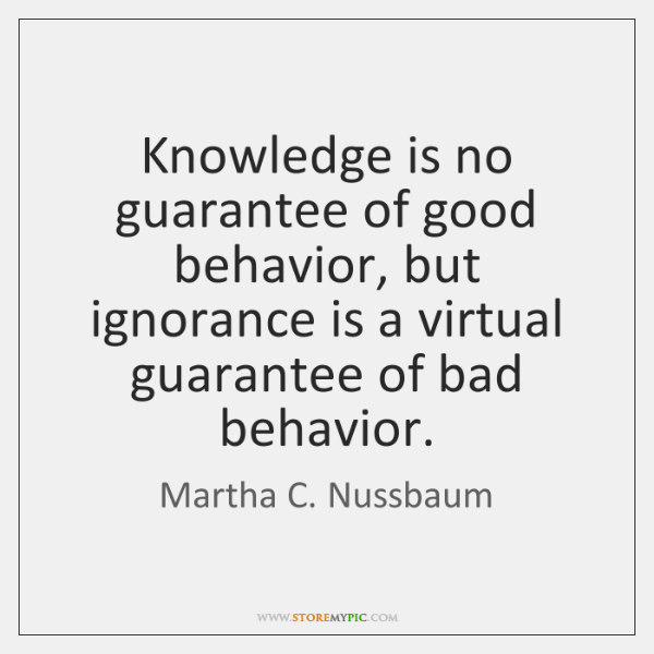 Knowledge is no guarantee of good behavior, but ignorance is a virtual ...